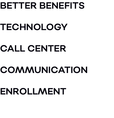 BETTER BENEFITS TECHNOLOGY CALL CENTER COMMUNICATION ENROLLMENT